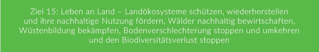 Ziel 15: Leben an Land – Landökosysteme schützen, wiederherstellen und ihre nachhaltige Nutzung fördern, Wälder nachhaltig bewirtschaften, Wüstenbildung bekämpfen, Bodenverschlechterung stoppen und umkehren und den Biodiversitätsverlust stoppen