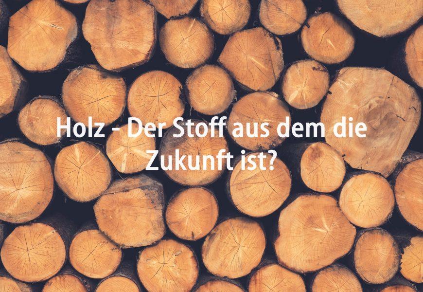 Holz – Der Stoff aus dem die Zukunft ist?