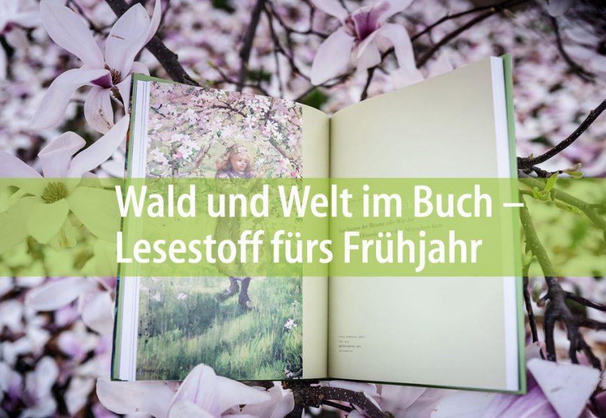 Wald und Welt im Buch – Lesestoff fürs Frühjahr