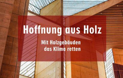 Hoffnung aus Holz: Mit Holzgebäuden das Klima retten