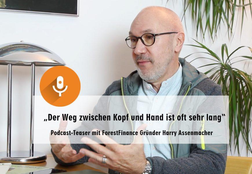 """""""Der Weg zwischen Kopf und Hand ist oft sehr lang""""- Podcast-Teaser mit ForestFinance-Gründer Harry Assenmacher"""